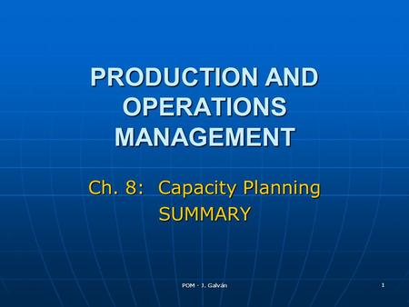 POM - J. Galván 1 PRODUCTION AND OPERATIONS MANAGEMENT Ch. 8: Capacity Planning SUMMARY.