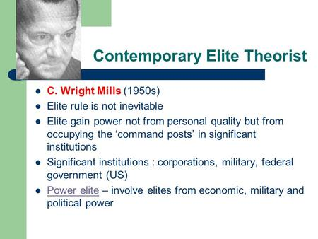 Contemporary Elite Theorist C. Wright Mills (1950s) Elite rule is not inevitable Elite gain power not from personal quality but from occupying the 'command.