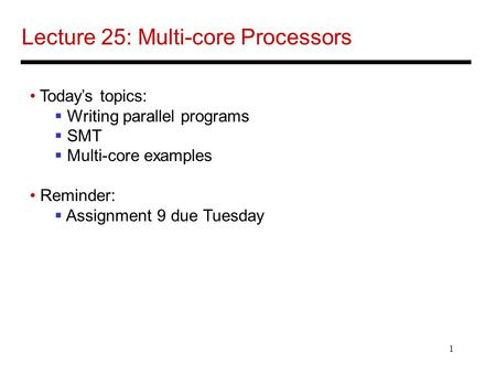 1 Lecture 25: Multi-core Processors Today's topics:  Writing parallel programs  SMT  Multi-core examples Reminder:  Assignment 9 due Tuesday.