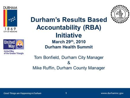 Good Things are Happening in Durham 1 Durham's Results Based Accountability (RBA) Initiative March 29 th, 2010 Durham Health Summit Tom Bonfield, Durham.