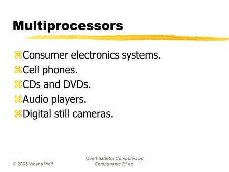 © 2008 Wayne Wolf Overheads for Computers as Components 2 nd ed. Multiprocessors zConsumer electronics systems. zCell phones. zCDs and DVDs. zAudio players.