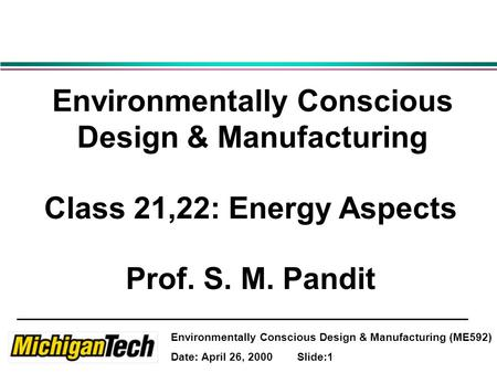 Environmentally Conscious Design & Manufacturing (ME592) Date: April 26, 2000 Slide:1 Environmentally Conscious Design & Manufacturing Class 21,22: Energy.