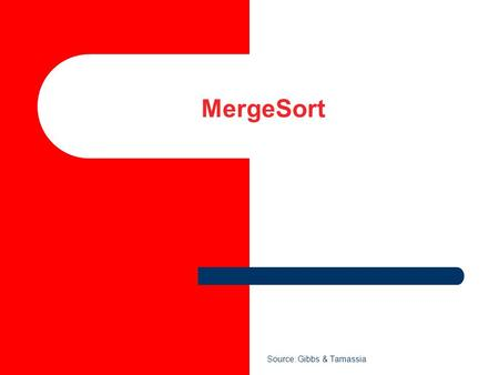 MergeSort Source: Gibbs & Tamassia. 2 MergeSort MergeSort is a divide and conquer method of sorting.