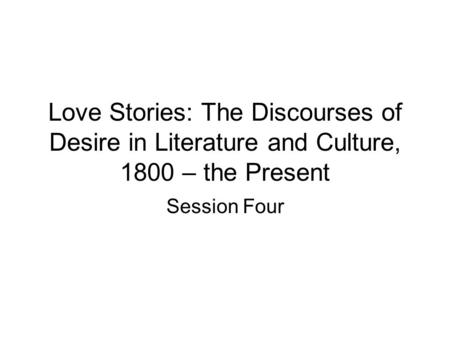 Love Stories: The Discourses of Desire in Literature and Culture, 1800 – the Present Session Four.