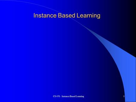 CS 478 - Instance Based Learning1 Instance Based Learning.