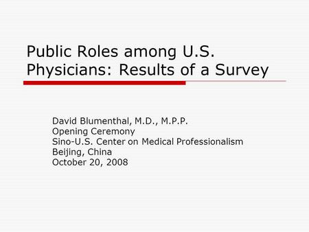 Public Roles among U.S. Physicians: Results of a Survey David Blumenthal, M.D., M.P.P. Opening Ceremony Sino-U.S. Center on Medical Professionalism Beijing,