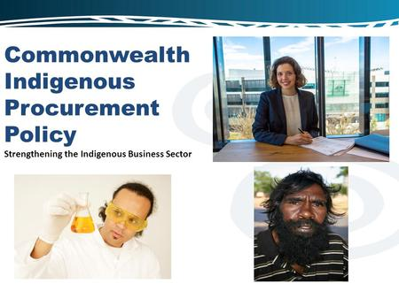 Commonwealth Indigenous Procurement Policy Strengthening the Indigenous Business Sector.