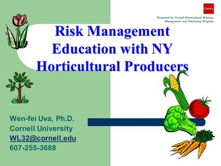 Risk Management Education with NY Horticultural Producers Wen-fei Uva, Ph.D. Cornell University 607-255-3688 Presented by Cornell Horticultural.