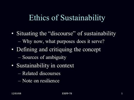 "12/03/08ESPP-781 Ethics of Sustainability Situating the ""discourse"" of sustainability –Why now, what purposes does it serve? Defining and critiquing the."