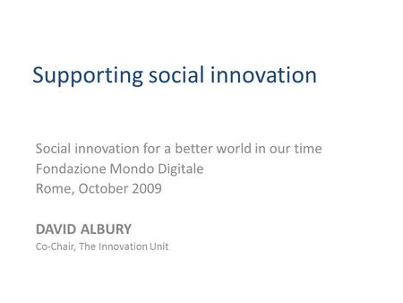 Supporting social innovation Social innovation for a better world in our time Fondazione Mondo Digitale Rome, October 2009 DAVID ALBURY Co-Chair, The Innovation.