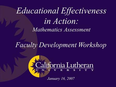 Educational Effectiveness in Action: Mathematics Assessment Faculty Development Workshop January 16, 2007.