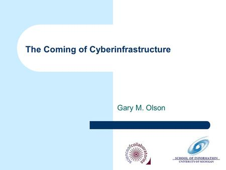 SCHOOL OF INFORMATION UNIVERSITY OF MICHIGAN The Coming of Cyberinfrastructure Gary M. Olson.