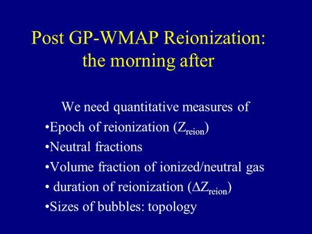 Post GP-WMAP Reionization: the morning after We need quantitative measures of Epoch of reionization (Z reion ) Neutral fractions Volume fraction of ionized/neutral.