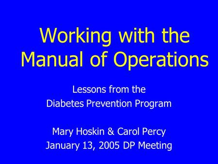 Working with the Manual of Operations Lessons from the Diabetes Prevention Program Mary Hoskin & Carol Percy January 13, 2005 DP Meeting.