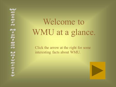 Welcome to WMU at a glance. Click the arrow at the right for some interesting facts about WMU.
