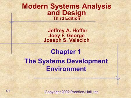 Copyright 2002 Prentice-Hall, Inc. Chapter 1 The Systems Development Environment 1.1 Modern Systems Analysis and Design Third Edition Jeffrey A. Hoffer.