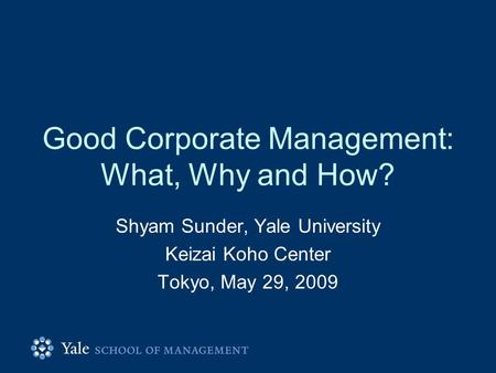 Good Corporate Management: What, Why and How? Shyam Sunder, Yale University Keizai Koho Center Tokyo, May 29, 2009.