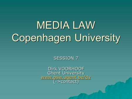 MEDIA LAW Copenhagen University SESSION 7 Dirk VOORHOOF Ghent University www.psw.ugent.be/dv (->contact) www.psw.ugent.be/dv.