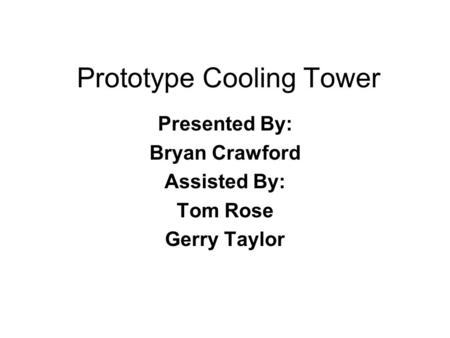Prototype Cooling Tower Presented By: Bryan Crawford Assisted By: Tom Rose Gerry Taylor.