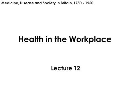 Health in the Workplace Lecture 12 Medicine, Disease and Society in Britain, 1750 - 1950.