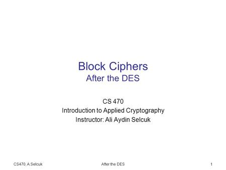 CS470, A.SelcukAfter the DES1 Block Ciphers After the DES CS 470 Introduction to Applied Cryptography Instructor: Ali Aydin Selcuk.