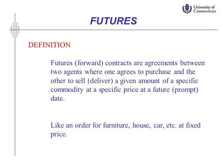 FUTURES DEFINITION Futures (forward) contracts are agreements between two agents where one agrees to purchase and the other to sell (deliver) a given amount.