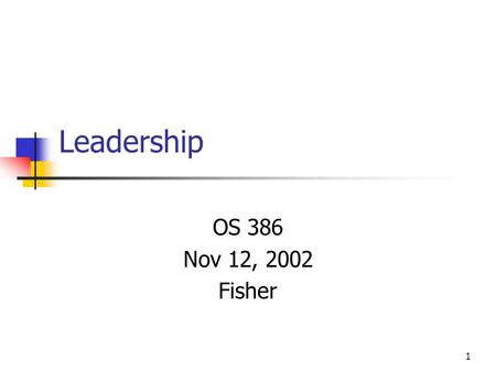 1 Leadership OS 386 Nov 12, 2002 Fisher. 2 Agenda Discuss leadership vs. management Review leadership perspectives.