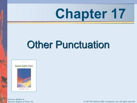 Chapter 17 Other Punctuation McGraw-Hill/Irwin Business English at Work, 3/e © 2007 The McGraw-Hill Companies, Inc. All rights reserved.