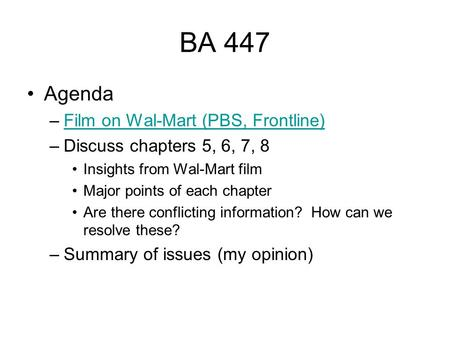 BA 447 Agenda –Film on Wal-Mart (PBS, Frontline)Film on Wal-Mart (PBS, Frontline) –Discuss chapters 5, 6, 7, 8 Insights from Wal-Mart film Major points.