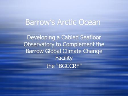 "Barrow's Arctic Ocean Developing a Cabled Seafloor Observatory to Complement the Barrow Global Climate Change Facility the ""BGCCRF"" Developing a Cabled."