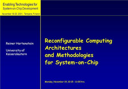 Enabling Technologies for System-on-Chip Development Reconfigurable Computing Architectures and Methodologies for System-on-Chip Monday, November 19, 10:15.