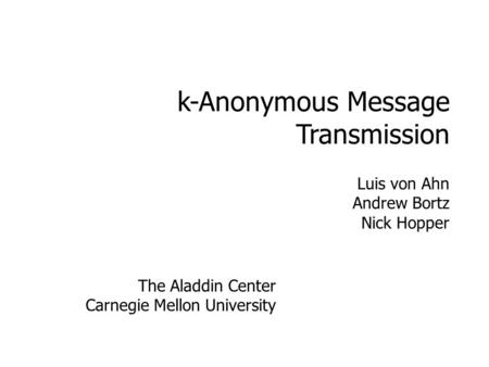 K-Anonymous Message Transmission Luis von Ahn Andrew Bortz Nick Hopper The Aladdin Center Carnegie Mellon University.