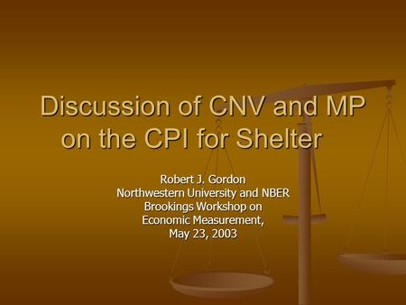 Discussion of CNV and MP on the CPI for Shelter Robert J. Gordon Northwestern University and NBER Brookings Workshop on Economic Measurement, May 23, 2003.