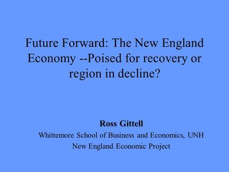 Future Forward: The New England Economy --Poised for recovery or region in decline? Ross Gittell Whittemore School of Business and Economics, UNH New England.