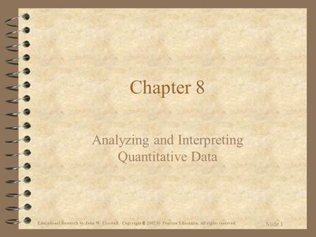 Educational Research by John W. Creswell. Copyright © 2002 by Pearson Education. All rights reserved. Slide 1 Chapter 8 Analyzing and Interpreting Quantitative.