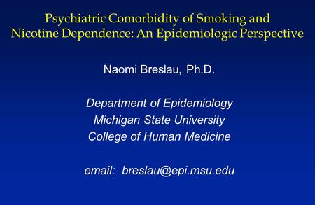 Psychiatric Comorbidity of Smoking and Nicotine Dependence: An Epidemiologic Perspective Naomi Breslau, Ph.D. Department of Epidemiology Michigan State.