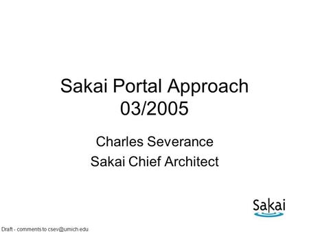 Draft - comments to Sakai Portal Approach 03/2005 Charles Severance Sakai Chief Architect.