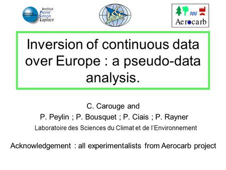 Inversion of continuous data over Europe : a pseudo-data analysis. C. Carouge and P. Peylin ; P. Bousquet ; P. Ciais ; P. Rayner Laboratoire des Sciences.