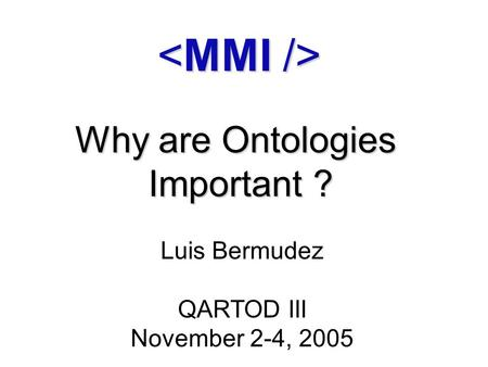 Why are Ontologies Important ? Luis Bermudez QARTOD III November 2-4, 2005.