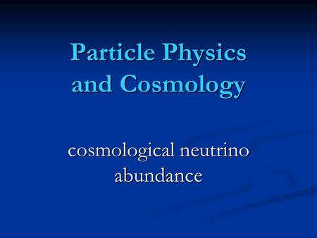 Particle Physics and Cosmology cosmological neutrino abundance.