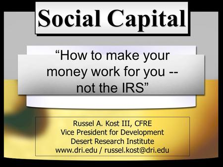 """How to make your money work for you -- not the IRS"" Social Capital Russel A. Kost III, CFRE Vice President for Development Desert Research Institute www.dri.edu."