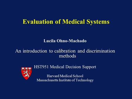 Lucila Ohno-Machado An introduction to calibration and discrimination methods HST951 Medical Decision Support Harvard Medical School Massachusetts Institute.