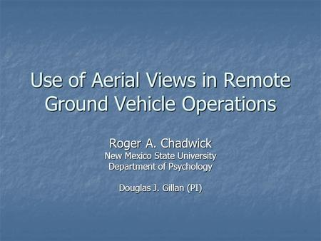 Use of Aerial Views in Remote Ground Vehicle Operations Roger A. Chadwick New Mexico State University Department of Psychology Douglas J. Gillan (PI)