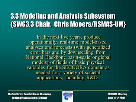 The SouthEast Coastal Ocean Observing SECOORA Meeting Regional Association (SECOORA) June 11-12, 2007 3.3 Modeling and Analysis Subsystem {SWG3.3 Chair,