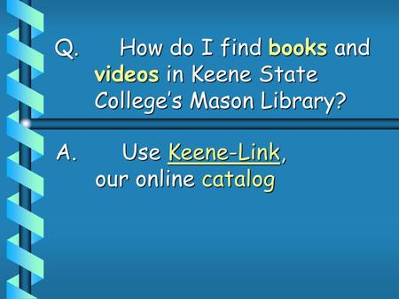 Q. How do I find books and videos in Keene State College's Mason Library? A. Use Keene-Link, our online catalog.