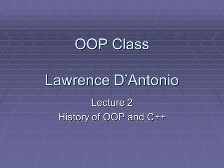 OOP Class Lawrence D'Antonio Lecture 2 History of OOP and C++