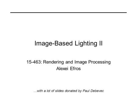 Image-Based Lighting II 15-463: Rendering and Image Processing Alexei Efros …with a lot of slides donated by Paul Debevec.