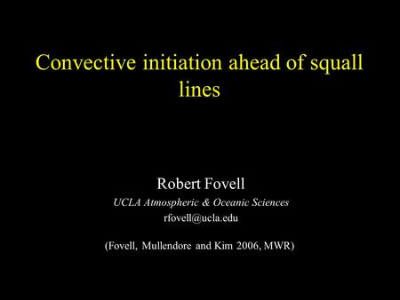 Convective initiation ahead of squall lines Robert Fovell UCLA Atmospheric & Oceanic Sciences (Fovell, Mullendore and Kim 2006, MWR)