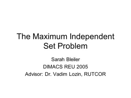 The Maximum Independent Set Problem Sarah Bleiler DIMACS REU 2005 Advisor: Dr. Vadim Lozin, RUTCOR.