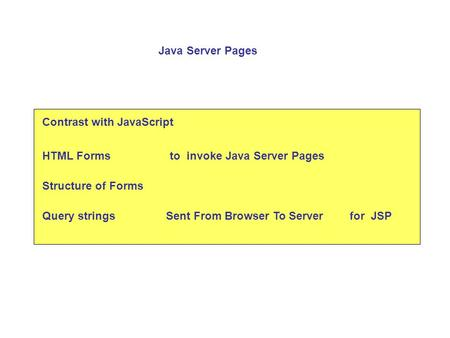 Contrast with JavaScript HTML Formsto invoke Java Server Pages Structure of Forms Query strings Java Server Pages Sent From Browser To Serverfor JSP.